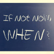 """If not now, when?"" handwritten with white chalk on a blackboard — Stock Photo #35058137"