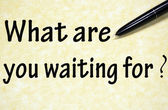 What are you waiting for title written with pen on paper — Stock Photo