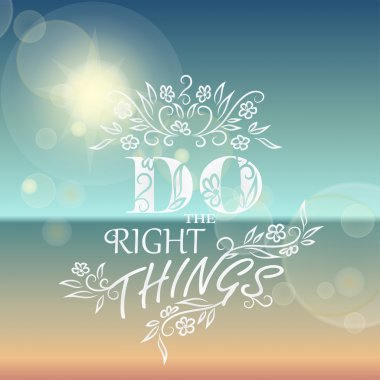 Do the Right things.