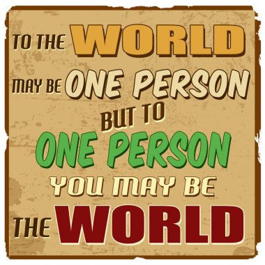 To the world may be one person but to one person you may be the world