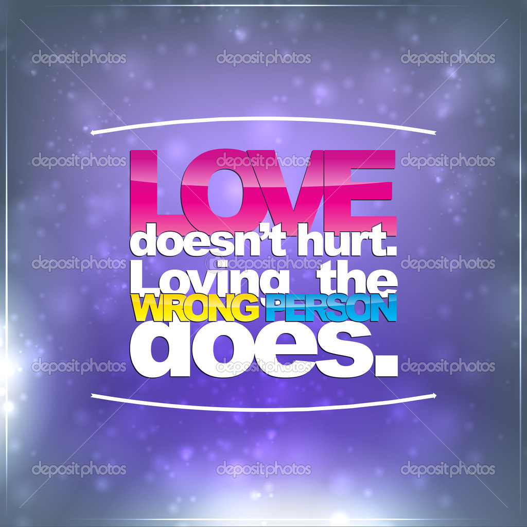 Love Doesnu0027t Hurt. Loving The Wrong Person Does. Motivational Background U2014  Vector By Maxmitzu