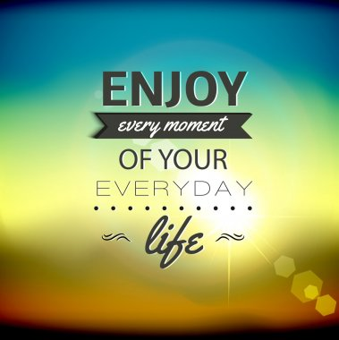 Enjoy every moment of your everyday life.