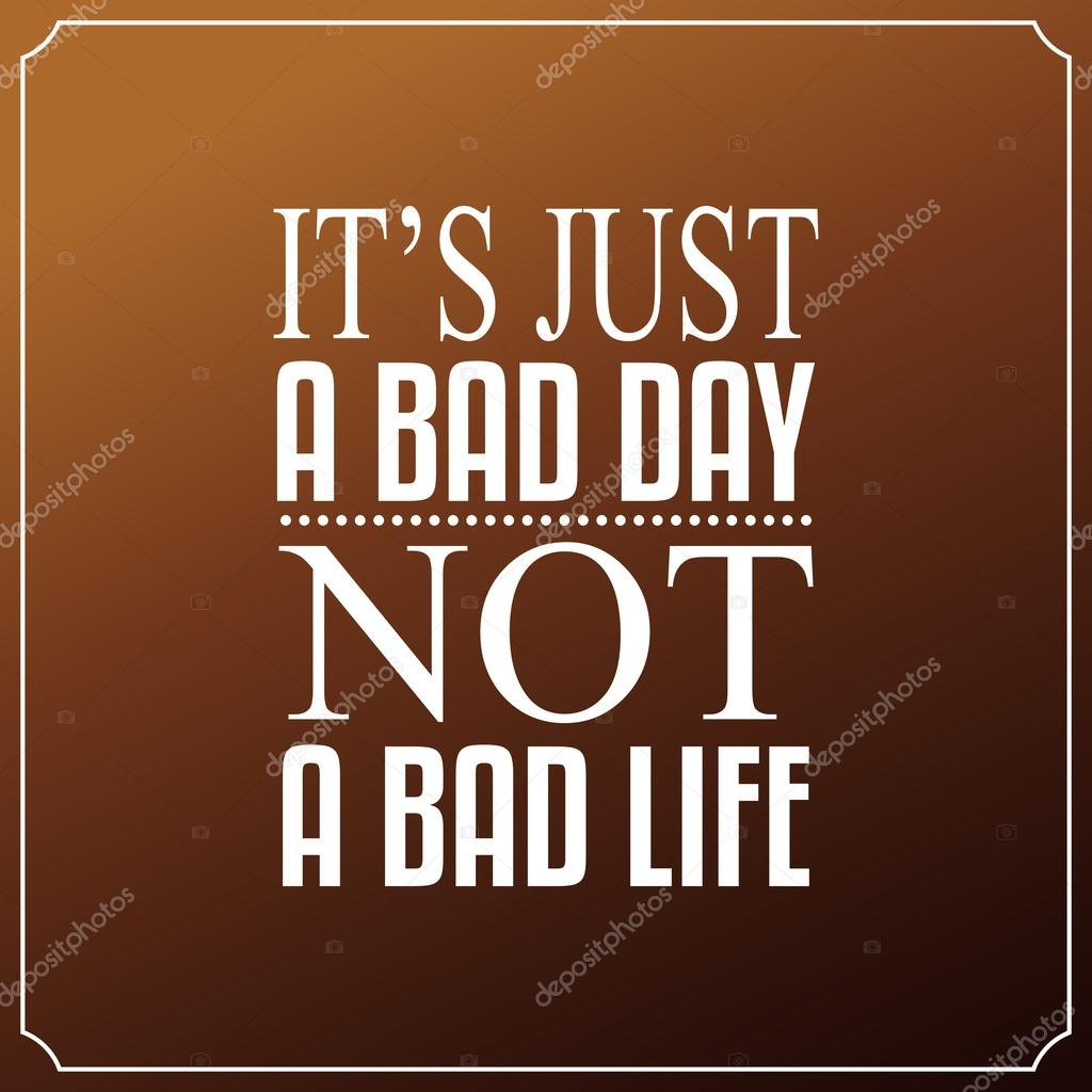 It Is Just A Bad Day, Not A Bad Life. Quotes Typography
