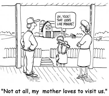 The farmer is not so sure his mother-in-law likes to visit the farm.