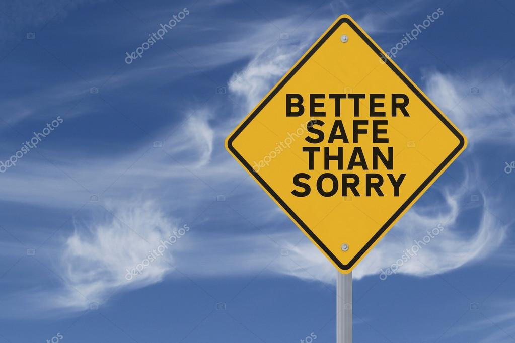 is better safe than sorry Better safe than sorry definition: 1 said when you think it is best not to take risks even when it seems boring or difficult to be careful2 it is wise to be careful and protect yourself against risk rather than be careless:  learn more.