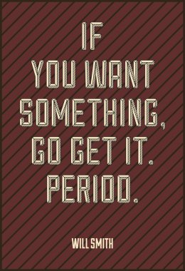 IF YOU WANT SOMETHING, GO GET IT. PERIOD. WILL SMITH