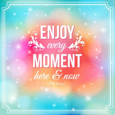 Enjoy every moment here and now.