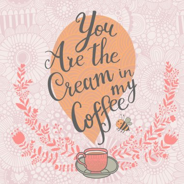 You the cream in my coffee.