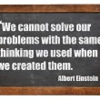We cannot solve our problems with the same thinkin...