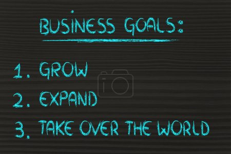 list of business goals: grow, expand, take over the world